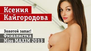Девушки Maxim Сезон-1 Десятка финалисток Miss MAXIM 2013. Часть первая (Ксения Кайгородова)
